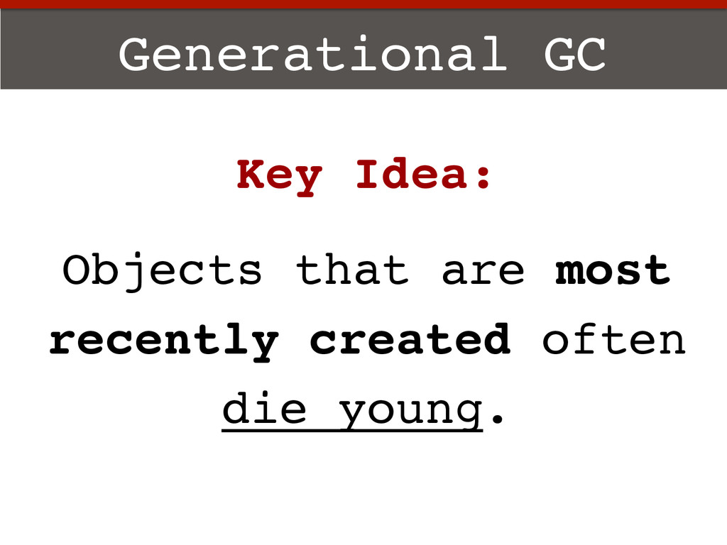 Generational GC! Key Idea:! ! Objects that are ...