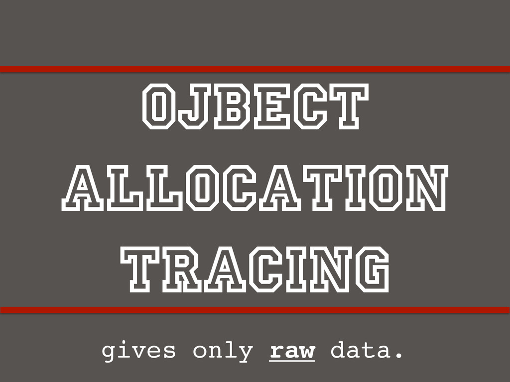 Ojbect Allocation Tracing gives only raw data.!