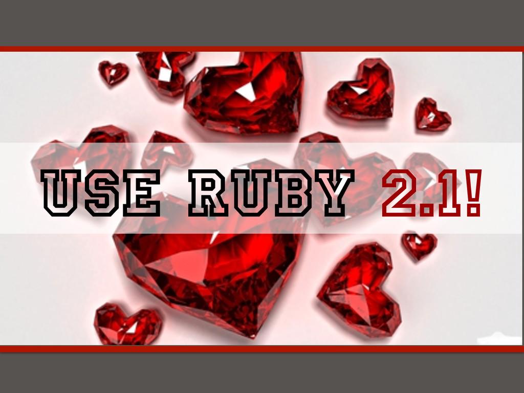 USE Ruby 2.1!