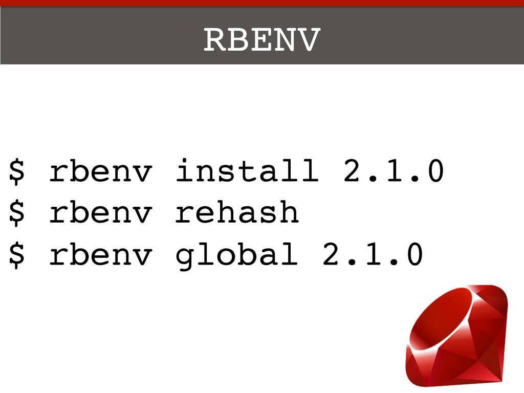 RBENV! $ rbenv install 2.1.0! $ rbenv rehash! $...