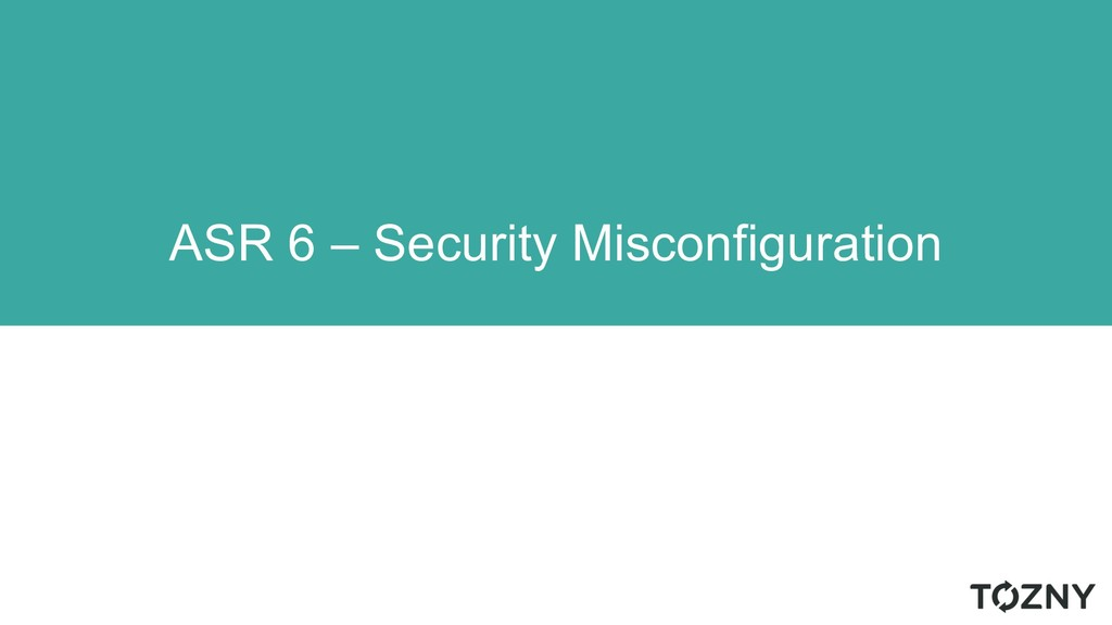 ASR 6 – Security Misconfiguration
