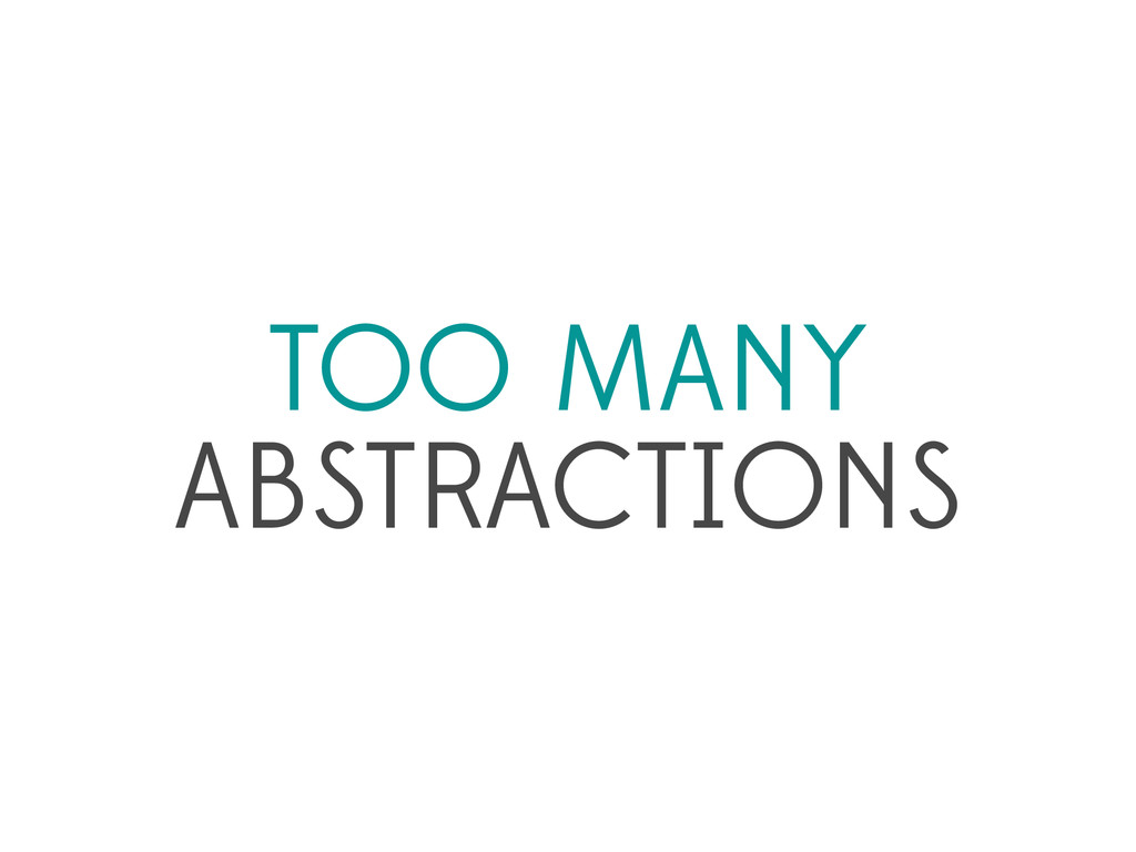 TOO MANY ABSTRACTIONS