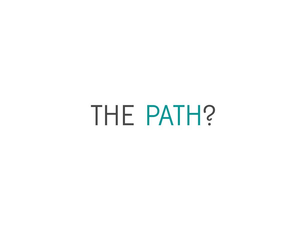 THE PATH?