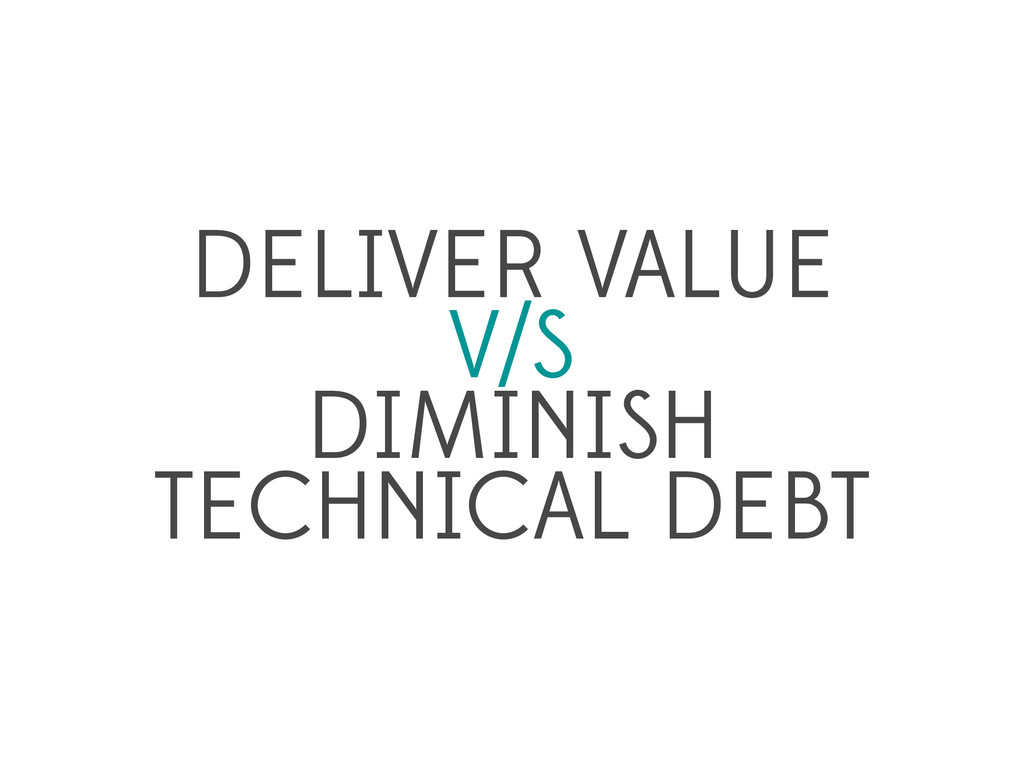 DELIVER VALUE V/S DIMINISH TECHNICAL DEBT