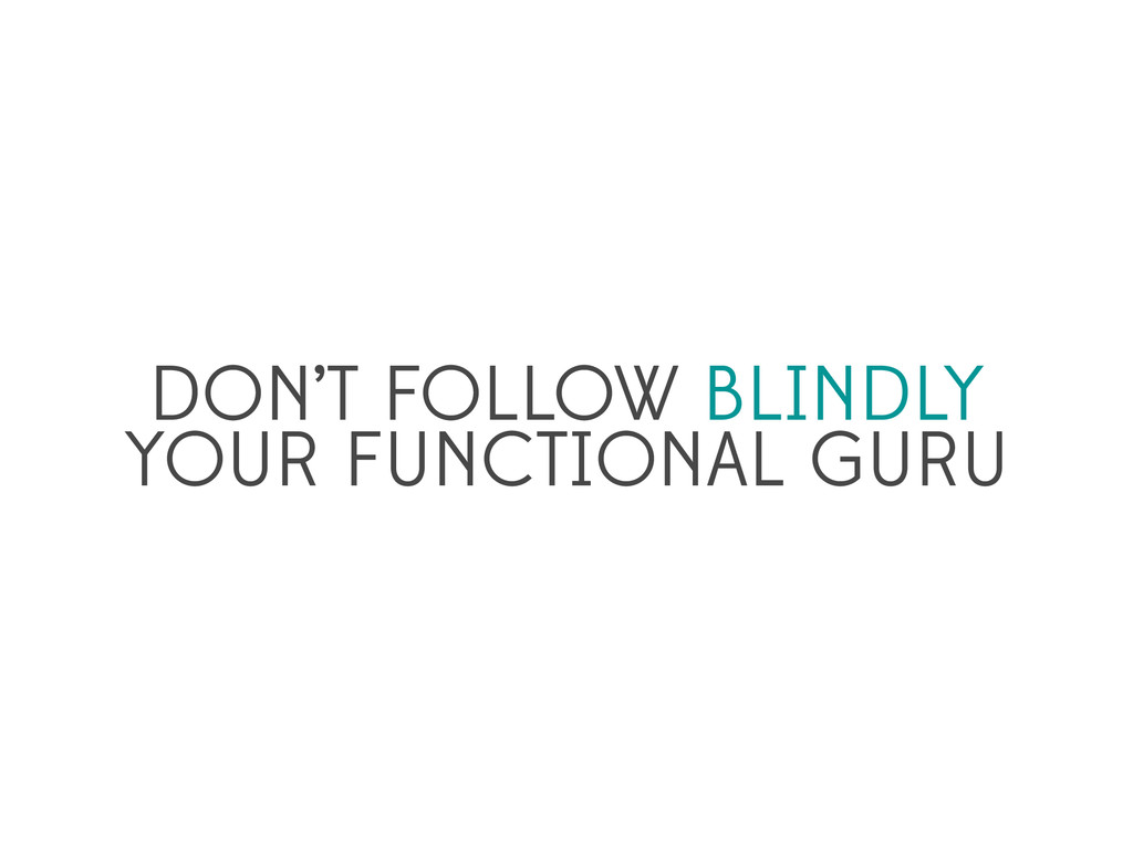 DON'T FOLLOW BLINDLY YOUR FUNCTIONAL GURU