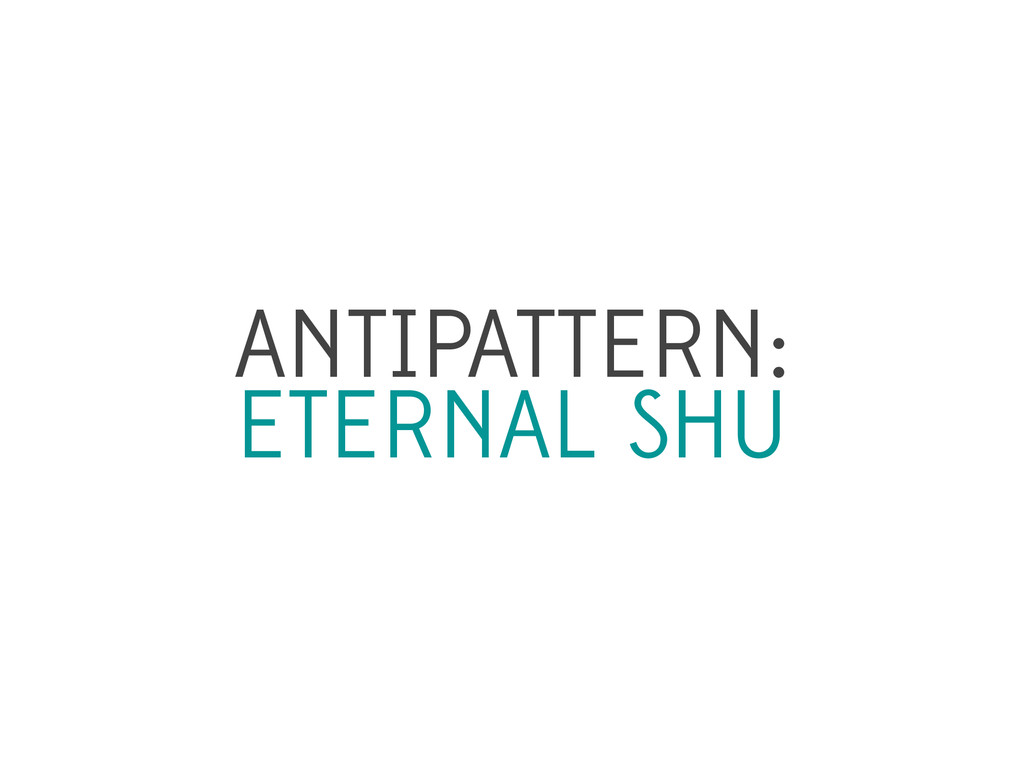 ANTIPATTERN: ETERNAL SHU