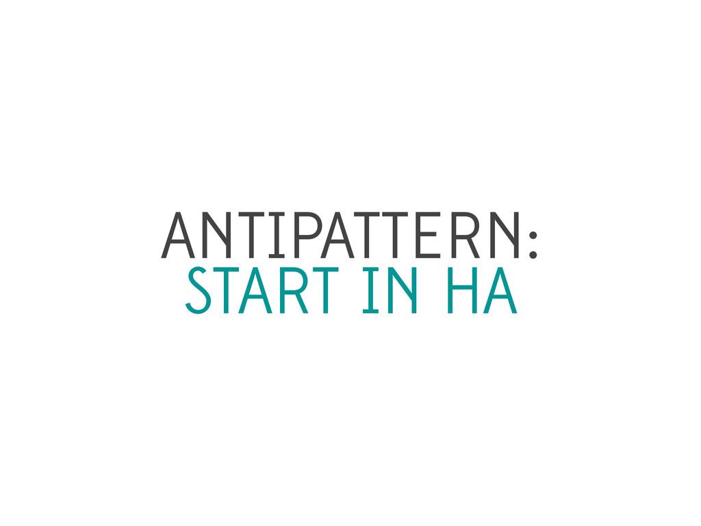 ANTIPATTERN: START IN HA
