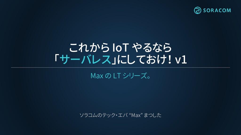 これから IoT やるなら 「サーバレス」にしておけ! v1 Max の LT シリーズ。 ソ...