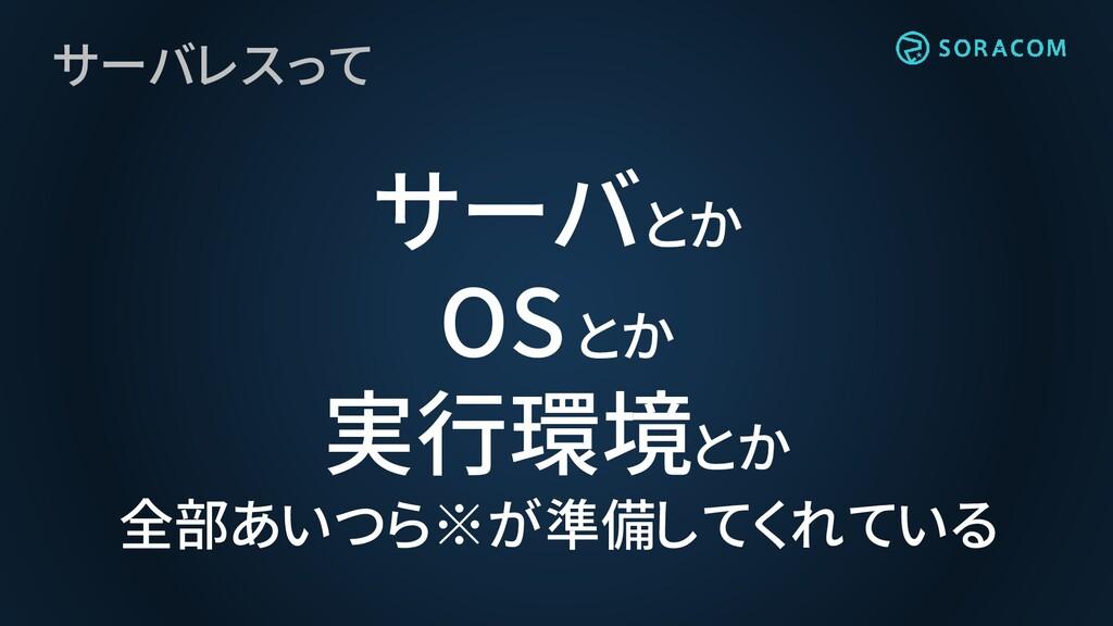 サーバレスって サーバとか OSとか 実行環境とか 全部あいつら※が準備してくれている