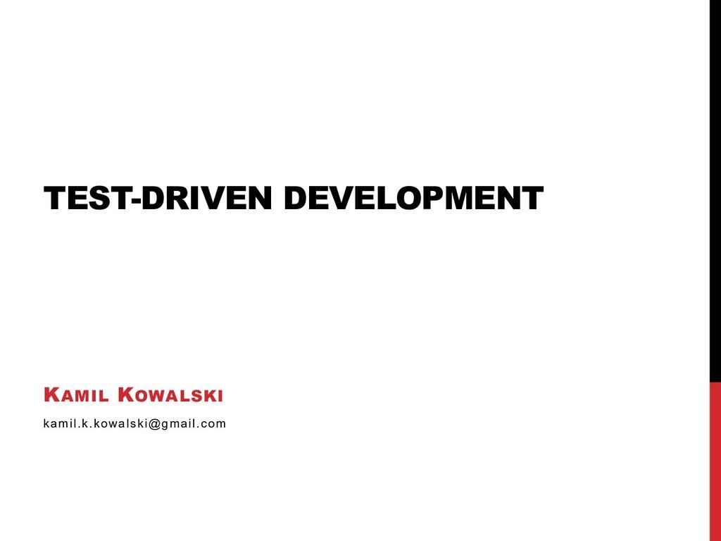 TEST-DRIVEN DEVELOPMENT KAMIL KOWALSKI kamil.k....