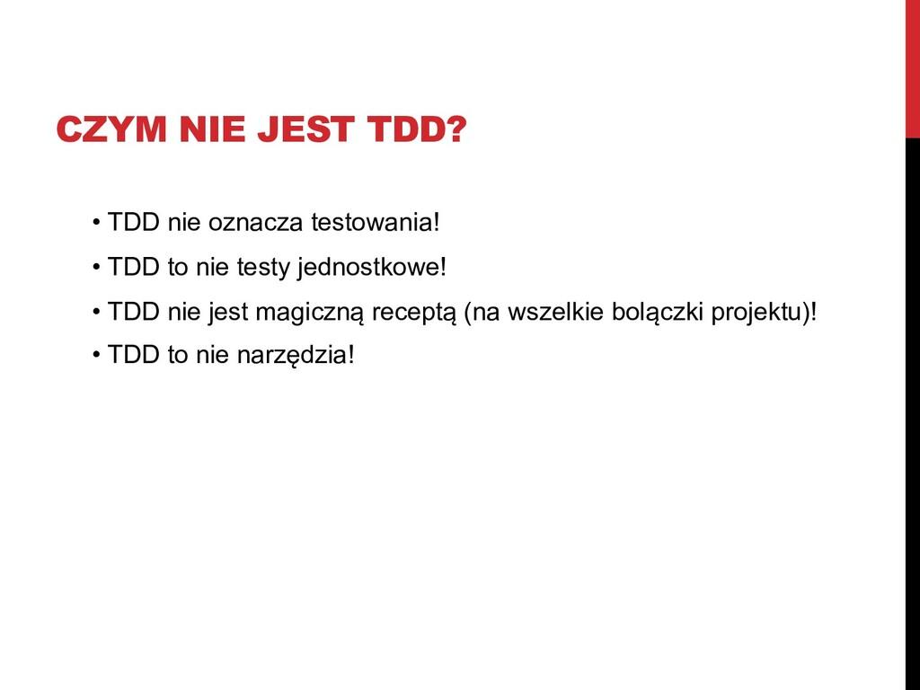 CZYM NIE JEST TDD? • TDD nie oznacza testowania...