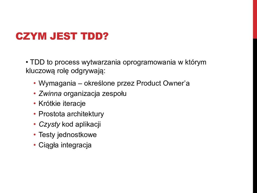 CZYM JEST TDD? • TDD to process wytwarzania opr...