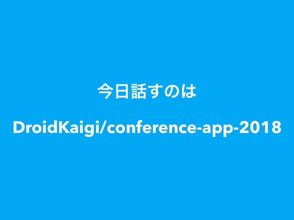 ࠓ͢ͷ DroidKaigi/conference-app-2018