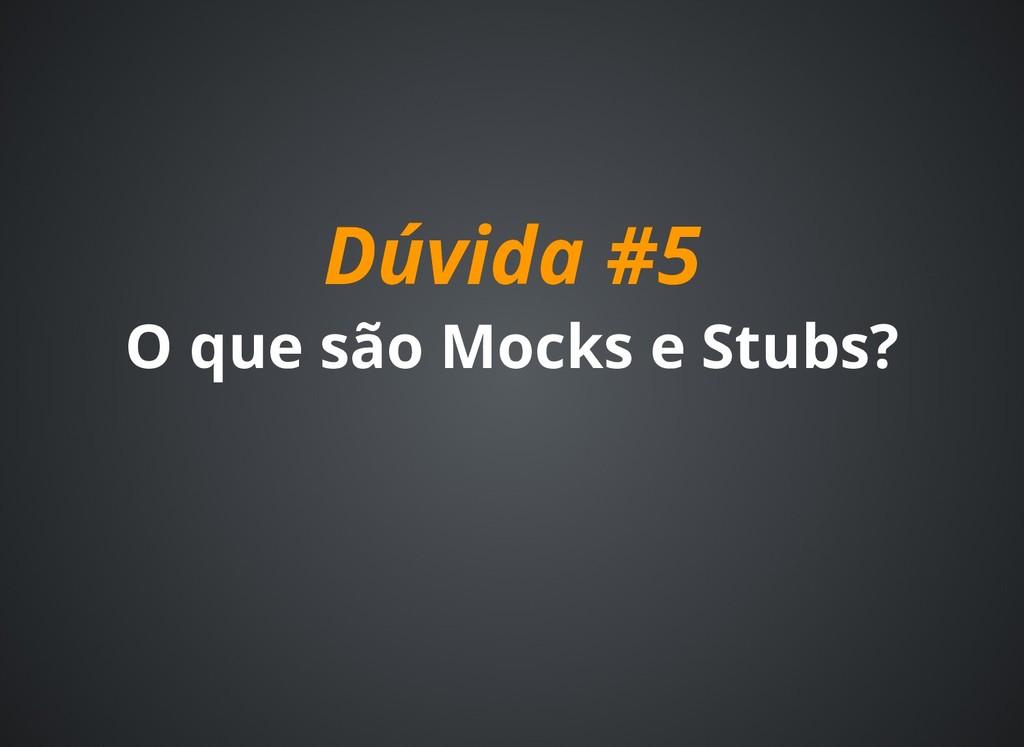 Dúvida #5 Dúvida #5 O que são Mocks e Stubs? O ...