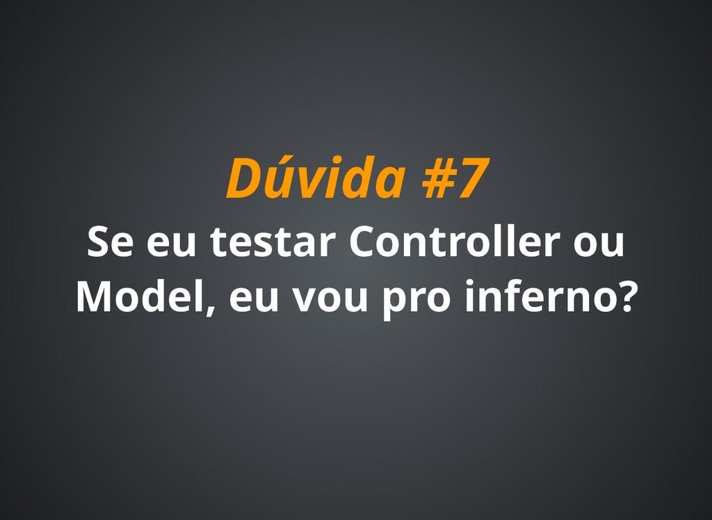 Dúvida #7 Dúvida #7 Se eu testar Controller ou ...