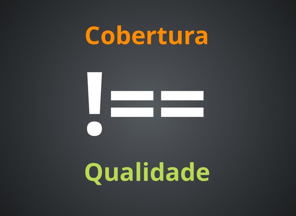 Cobertura Cobertura Qualidade Qualidade !== !==