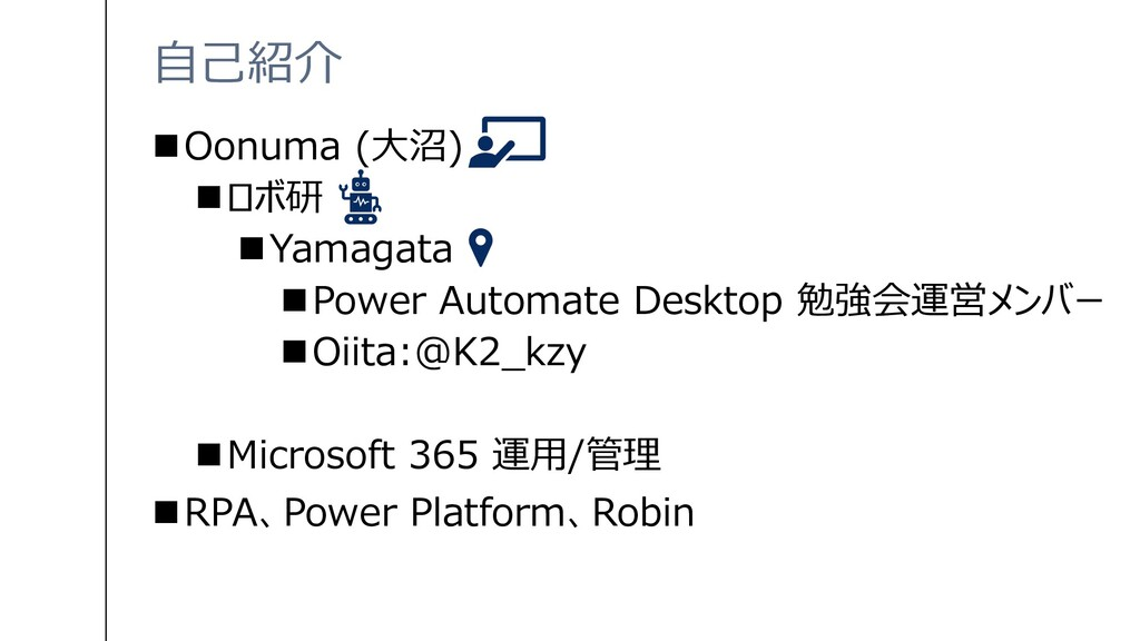 自己紹介 ◼Oonuma (大沼) ◼ロボ研 ◼Yamagata ◼Power Automat...