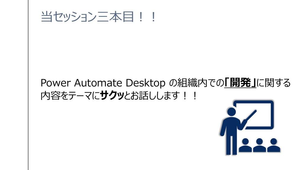 当セッション三本目!! Power Automate Desktop の組織内での「開発」に関...