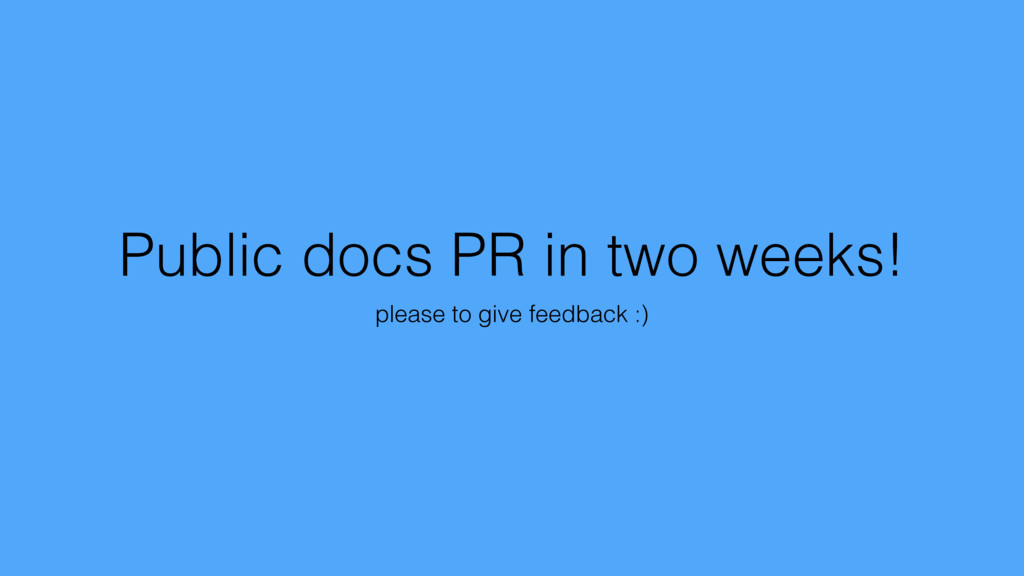 Public docs PR in two weeks! please to give fee...