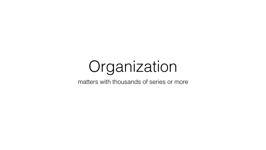 Organization matters with thousands of series o...