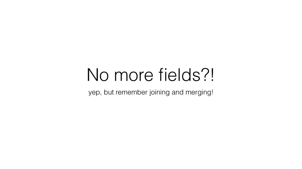 No more fields?! yep, but remember joining and m...