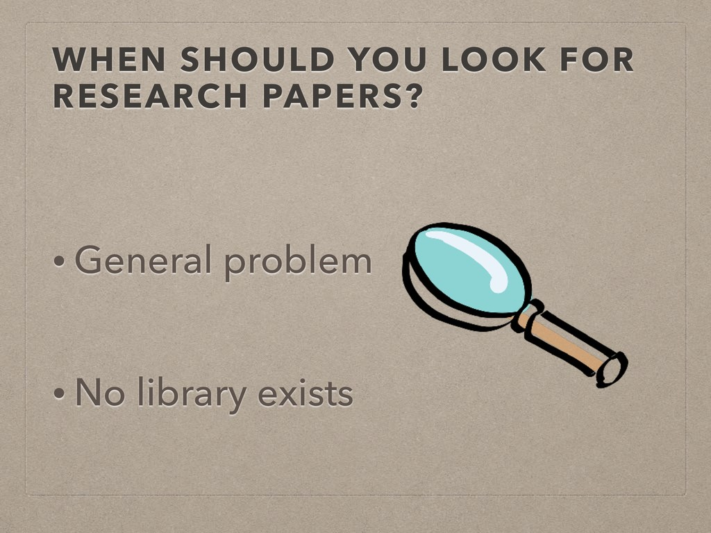 WHEN SHOULD YOU LOOK FOR RESEARCH PAPERS? • Gen...