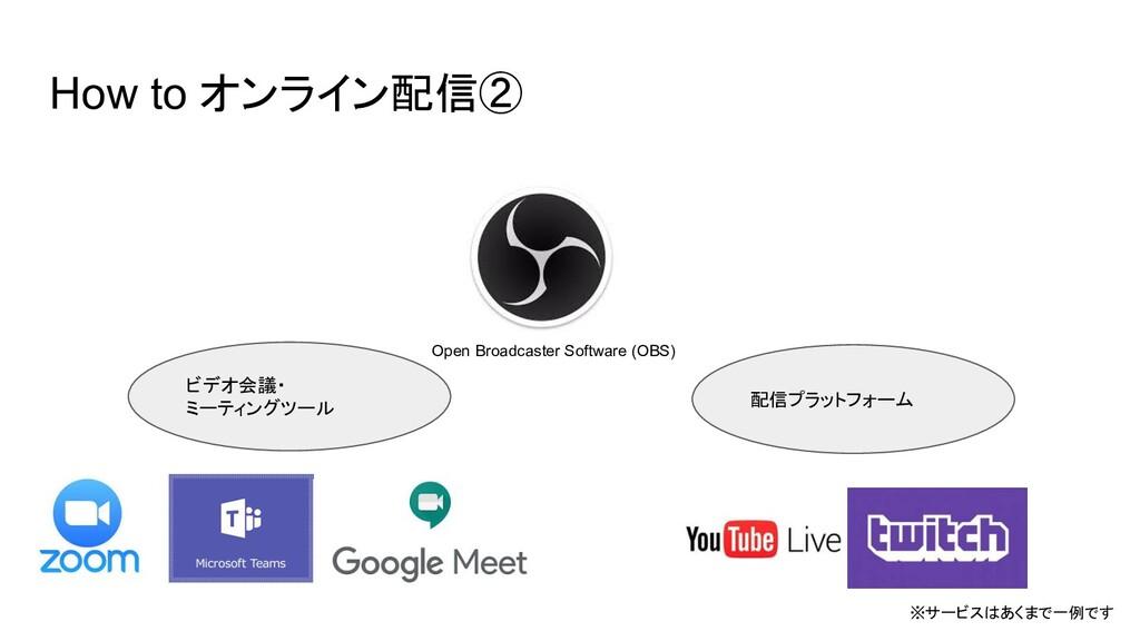 How to オンライン配信② ※サービスはあくまで一例です Open Broadcaster...