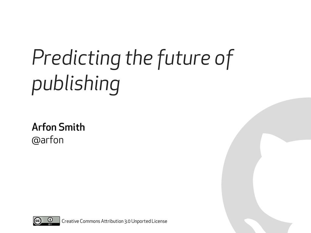 Predicting the future of publishing Arfon Smith...
