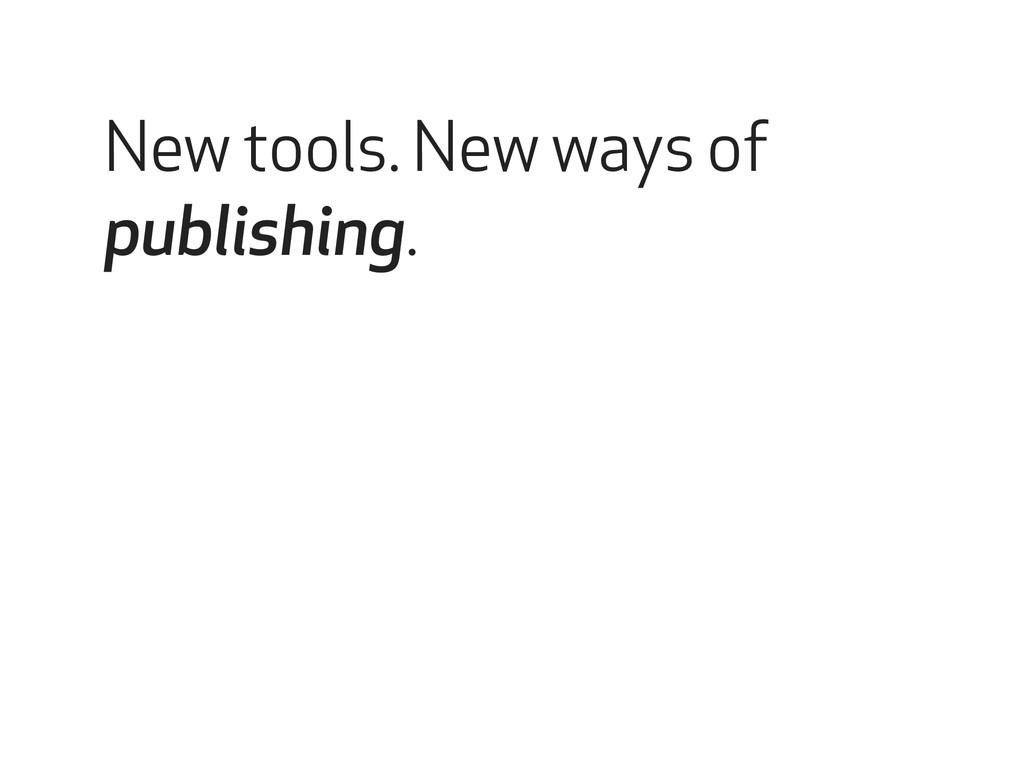 New tools. New ways of publishing.