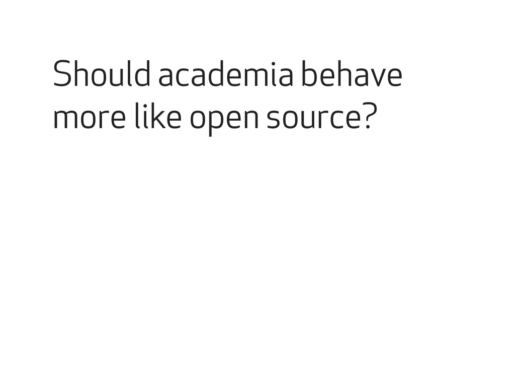 Should academia behave more like open source?