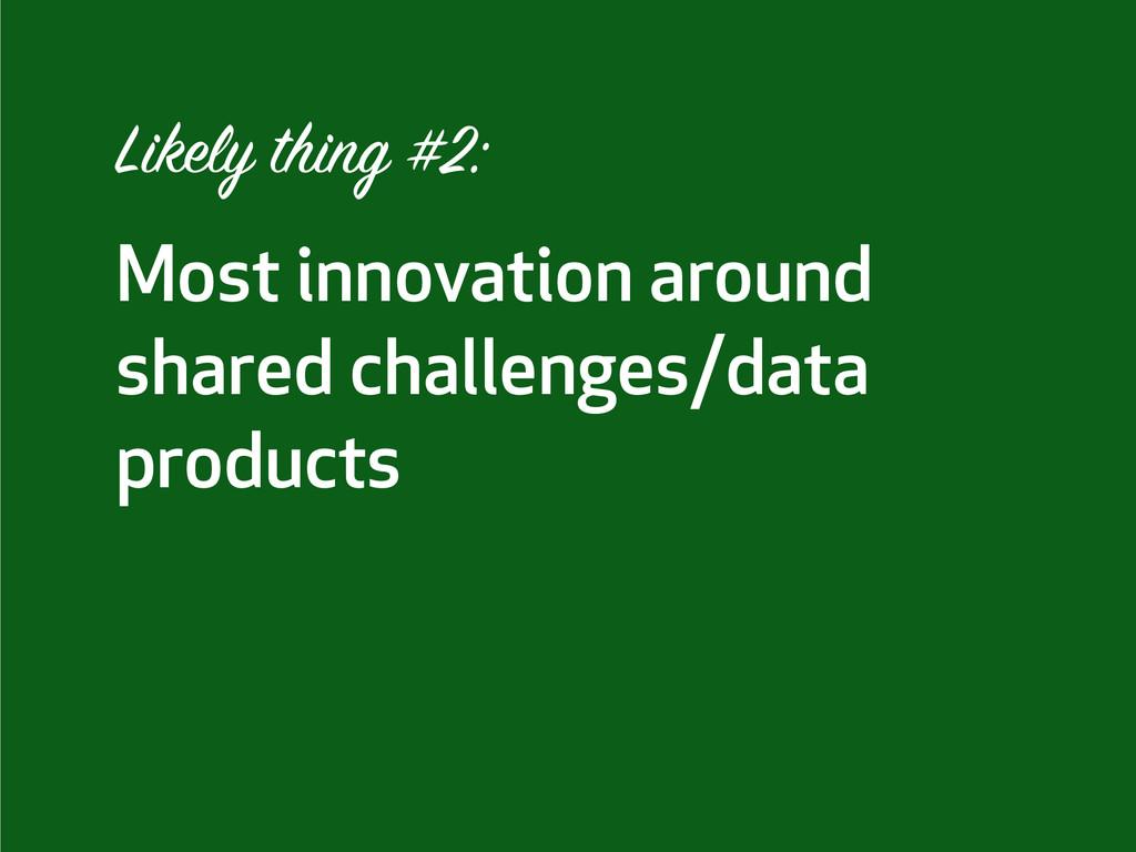 Most innovation around shared challenges/data p...