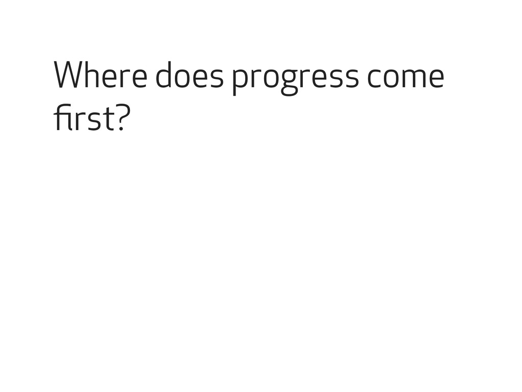Where does progress come first?
