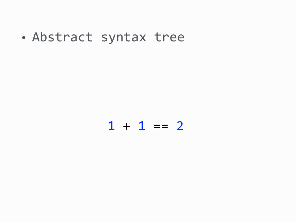• Abstract syntax tree 1 + 1 == 2
