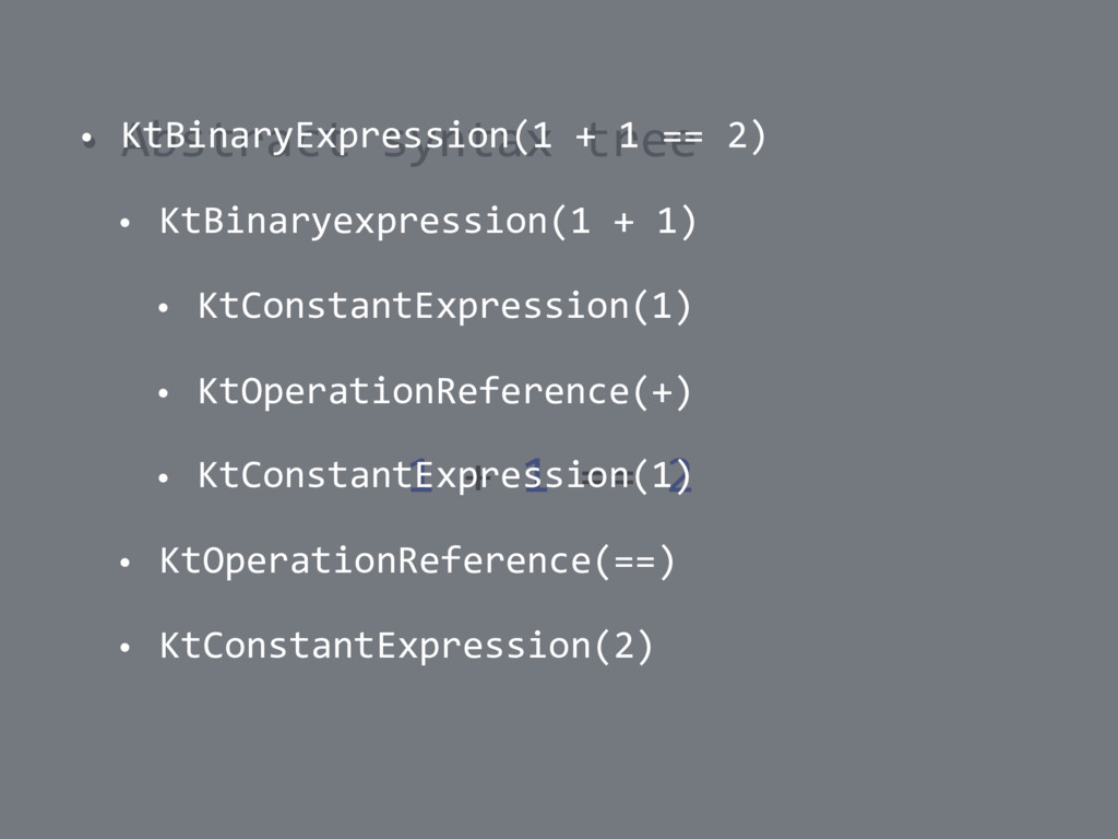 • Abstract syntax tree 1 + 1 == 2 • KtBinaryExp...