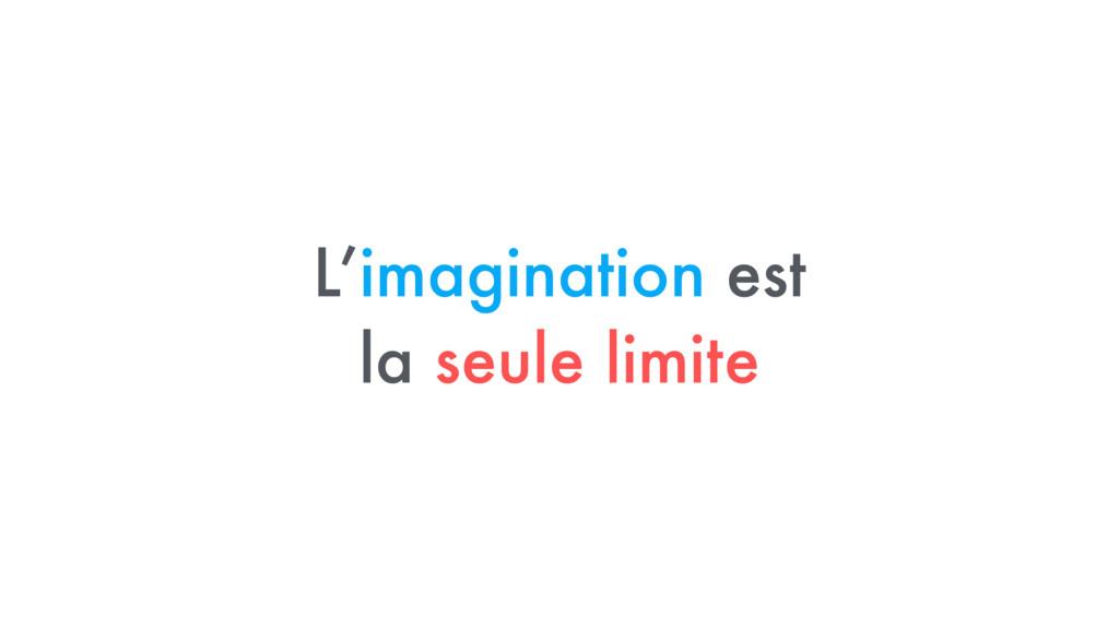 L'imagination est  la seule limite