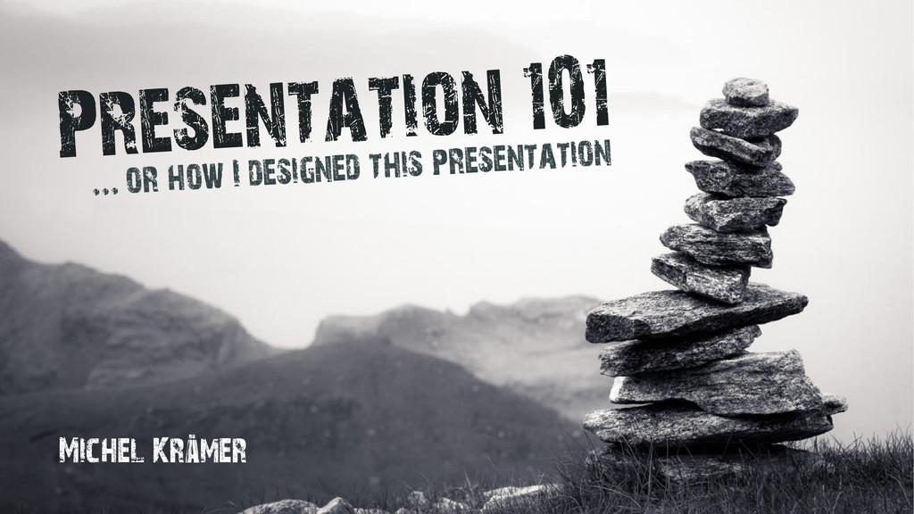 Presentation 101 or how I designed this present...