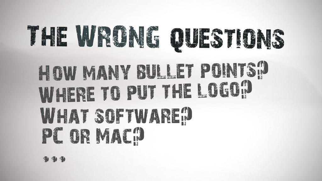 The WRONG questions How many bullet points? Whe...