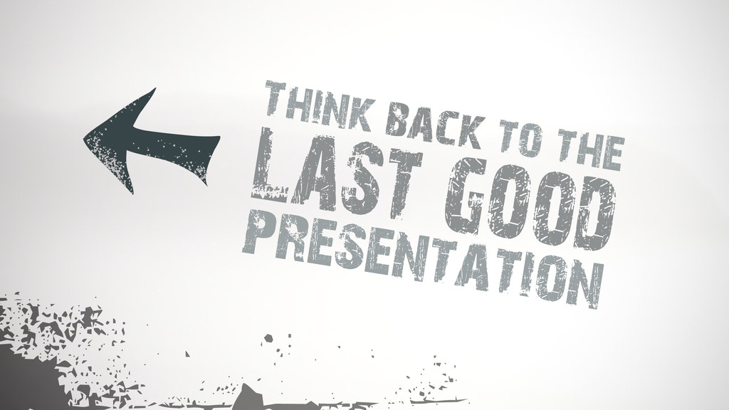 Think back to the presentation last good