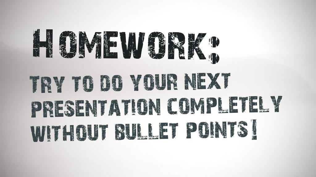 Homework: Try to do your next presentation comp...