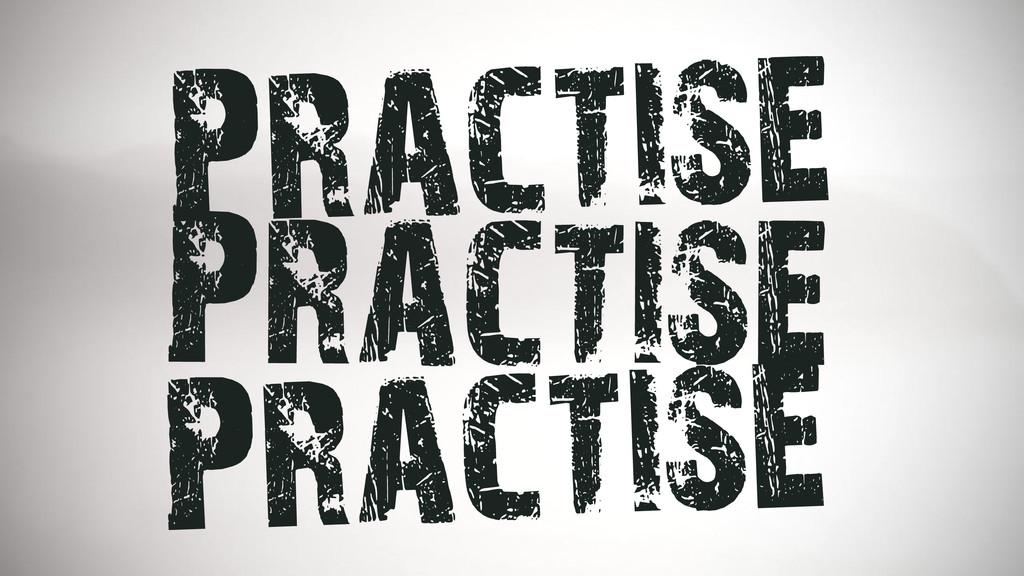 Practise Practise Practise