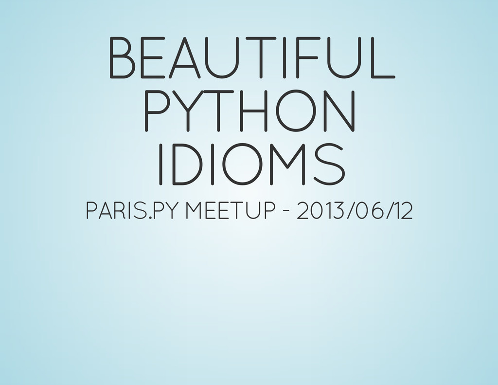 BEAUTIFUL PYTHON IDIOMS PARIS.PY MEETUP - 2013/...