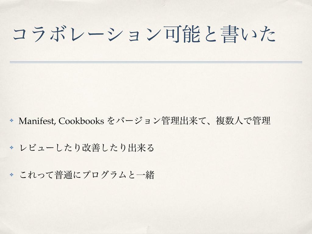 ίϥϘϨʔγϣϯՄͱॻ͍ͨ ✤ Manifest, Cookbooks Λόʔδϣϯཧग़དྷ...