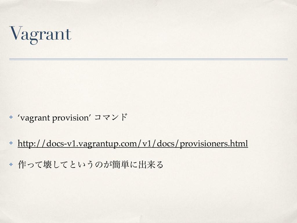 Vagrant ✤ 'vagrant provision' ίϚϯυ ✤ http://doc...