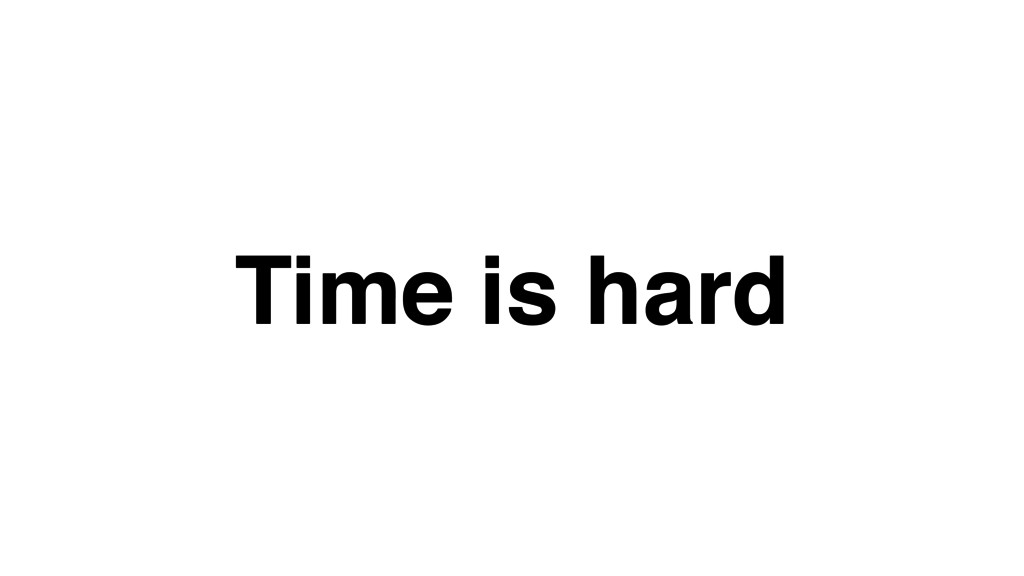 Time is hard