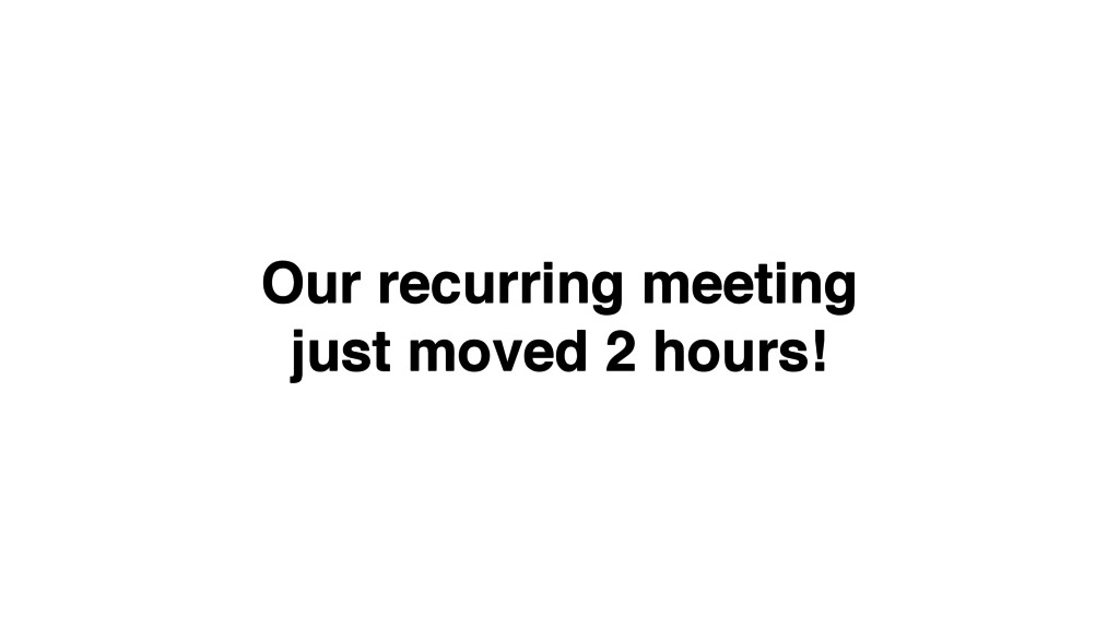 Our recurring meeting! just moved 2 hours!