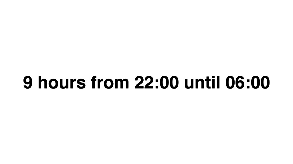 9 hours from 22:00 until 06:00