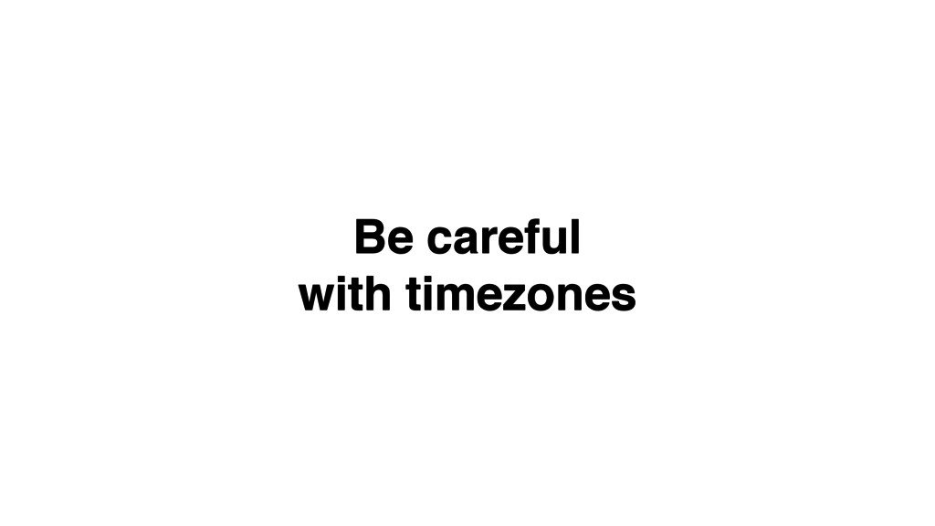 Be careful! with timezones