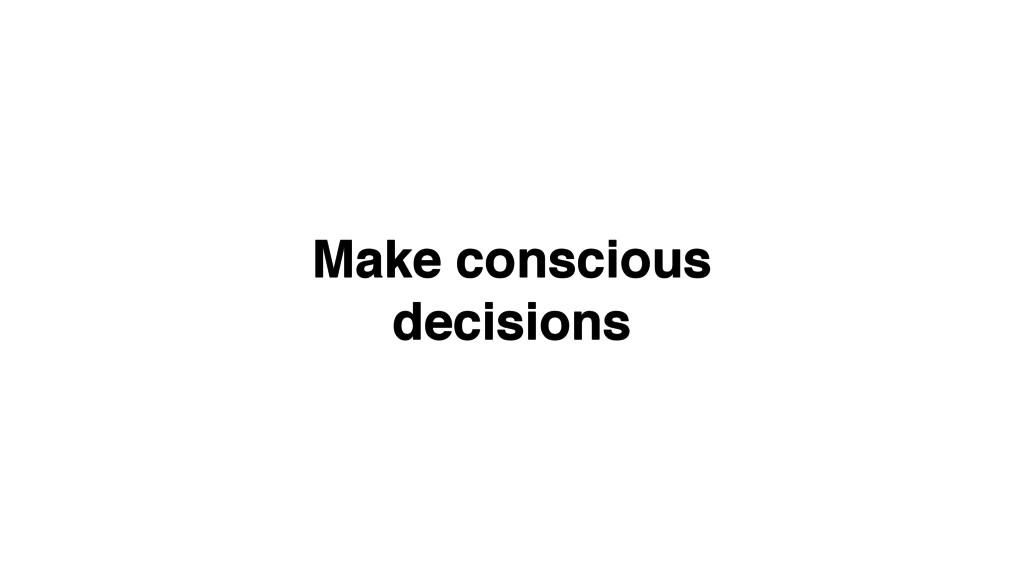 Make conscious! decisions