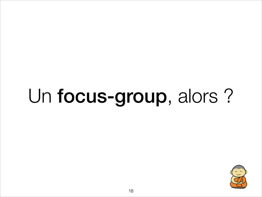Un focus-group, alors ? !18
