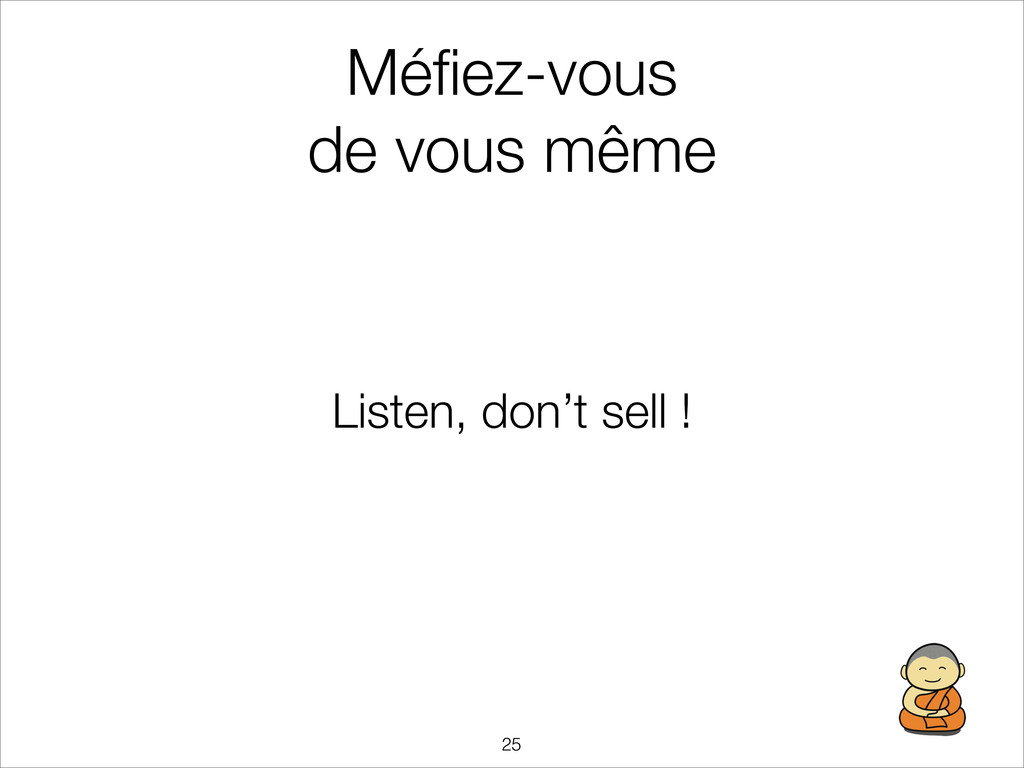 Méfiez-vous de vous même Listen, don't sell ! !...